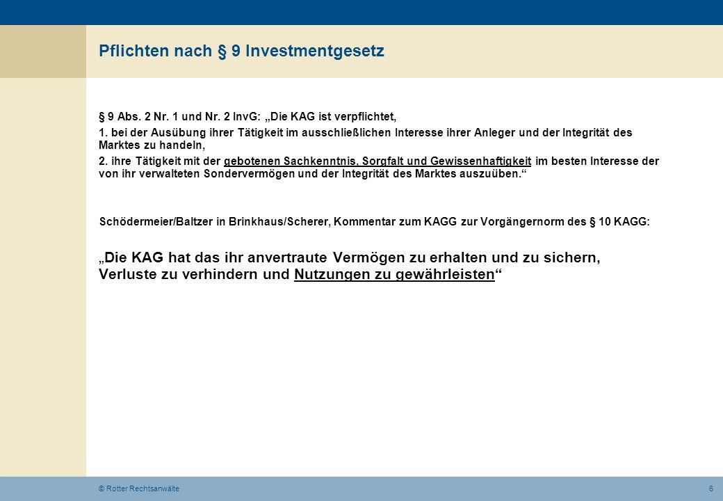 6© Rotter Rechtsanwälte Pflichten nach § 9 Investmentgesetz § 9 Abs. 2 Nr. 1 und Nr. 2 InvG: Die KAG ist verpflichtet, 1. bei der Ausübung ihrer Tätig