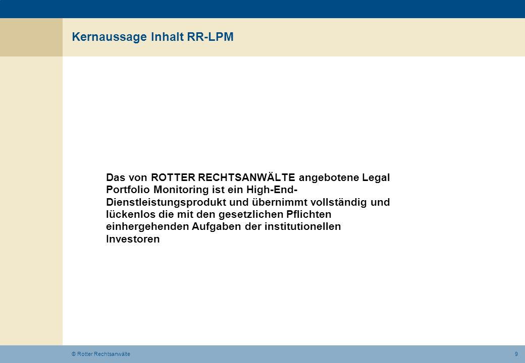 9© Rotter Rechtsanwälte Kernaussage Inhalt RR-LPM Das von ROTTER RECHTSANWÄLTE angebotene Legal Portfolio Monitoring ist ein High-End- Dienstleistungs