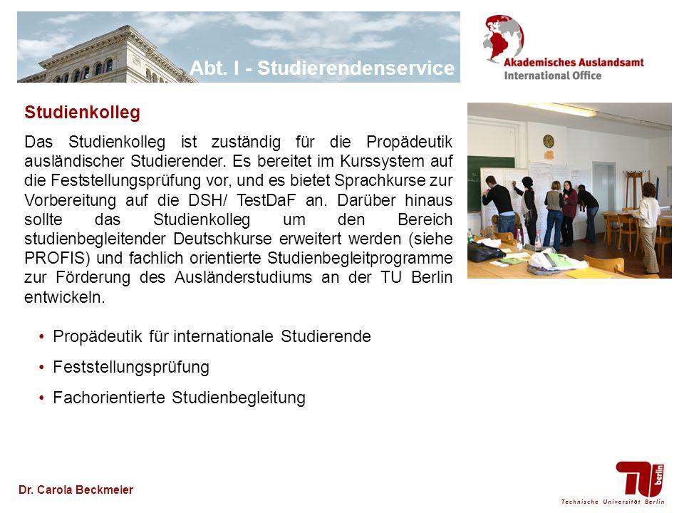 Abt. I - Studierendenservice Dr. Carola Beckmeier Studienkolleg Das Studienkolleg ist zuständig für die Propädeutik ausländischer Studierender. Es ber