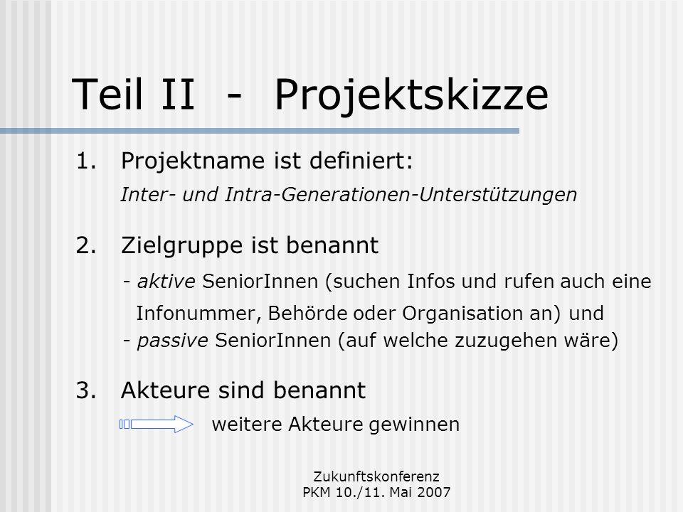Zukunftskonferenz PKM 10./11. Mai 2007 Teil II - Projektskizze 1.Projektname ist definiert: Inter- und Intra-Generationen-Unterstützungen 2.Zielgruppe