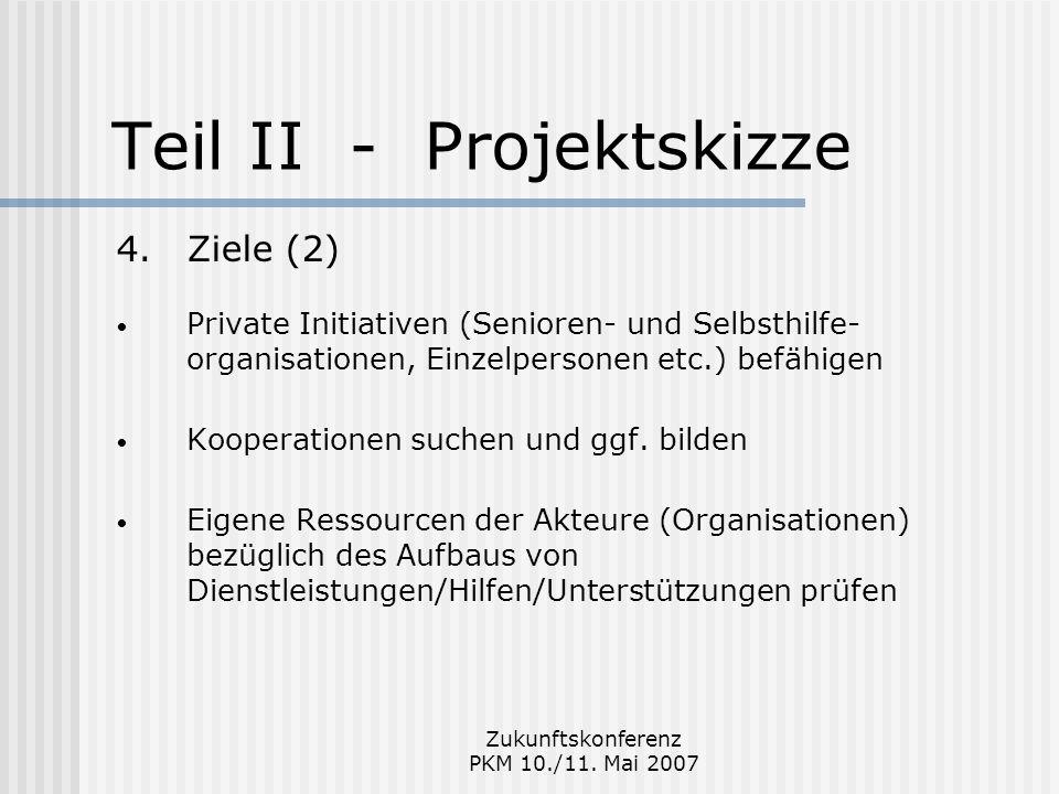 Zukunftskonferenz PKM 10./11. Mai 2007 Teil II - Projektskizze 4.Ziele (2) Private Initiativen (Senioren- und Selbsthilfe- organisationen, Einzelperso