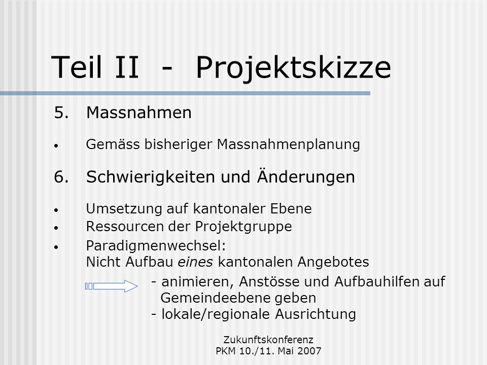 Zukunftskonferenz PKM 10./11. Mai 2007 Teil II - Projektskizze 5.Massnahmen Gemäss bisheriger Massnahmenplanung 6.Schwierigkeiten und Änderungen Umset