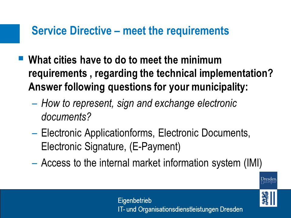 Eigenbetrieb IT- Dienstleistungen Dresden Eigenbetrieb IT- und Organisationsdienstleistungen Dresden Service Directive – meet the requirements What cities have to do to meet the minimum requirements, regarding the technical implementation.