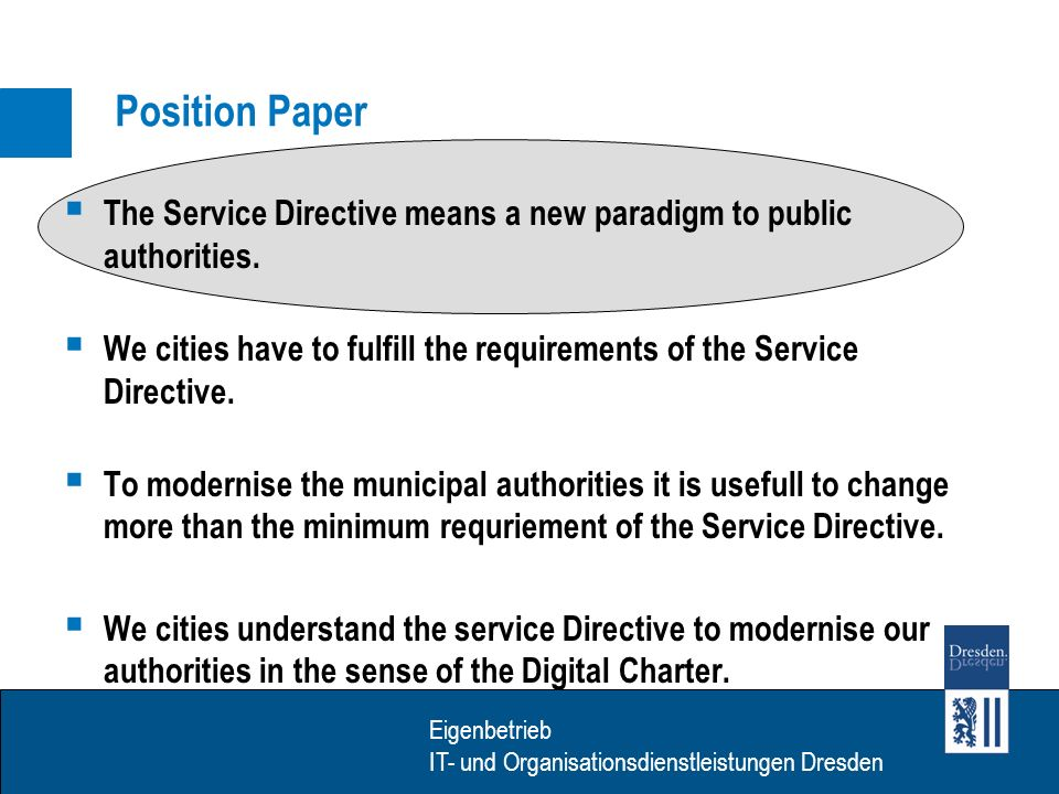 Eigenbetrieb IT- Dienstleistungen Dresden Eigenbetrieb IT- und Organisationsdienstleistungen Dresden Service Directive – new paradigm The transaction costs of authoritiy precedures partly change over to the PSC as well as the municipal authorities Example: business registration