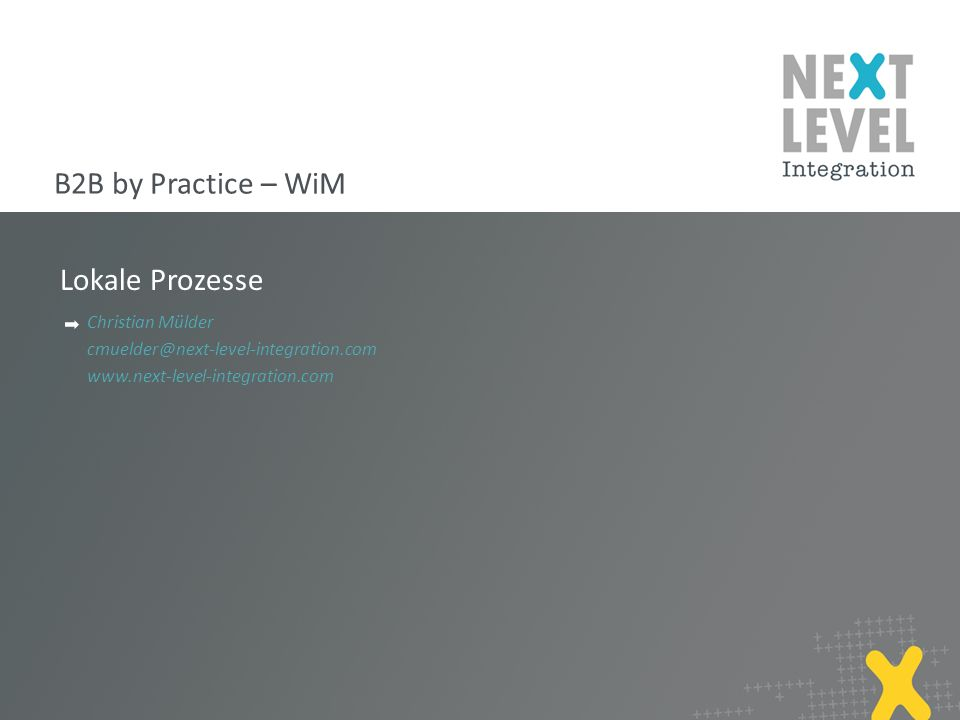 Lokale Prozesse Christian Mülder cmuelder@next-level-integration.com www.next-level-integration.com B2B by Practice – WiM