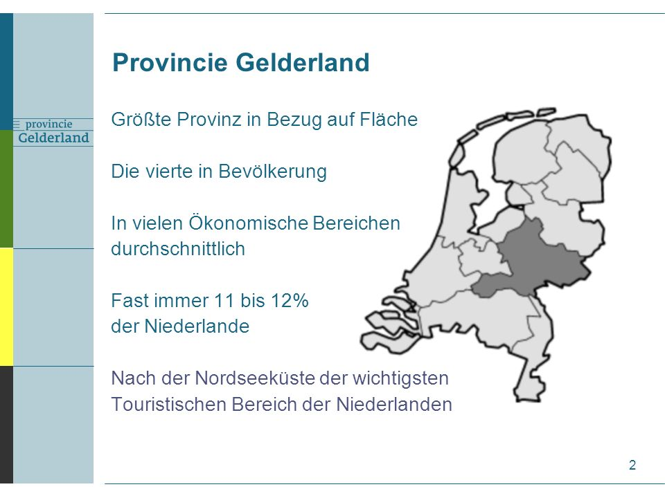 Größte Provinz in Bezug auf Fläche Die vierte in Bevölkerung In vielen Ökonomische Bereichen durchschnittlich Fast immer 11 bis 12% der Niederlande Nach der Nordseeküste der wichtigsten Touristischen Bereich der Niederlanden Provincie Gelderland 2