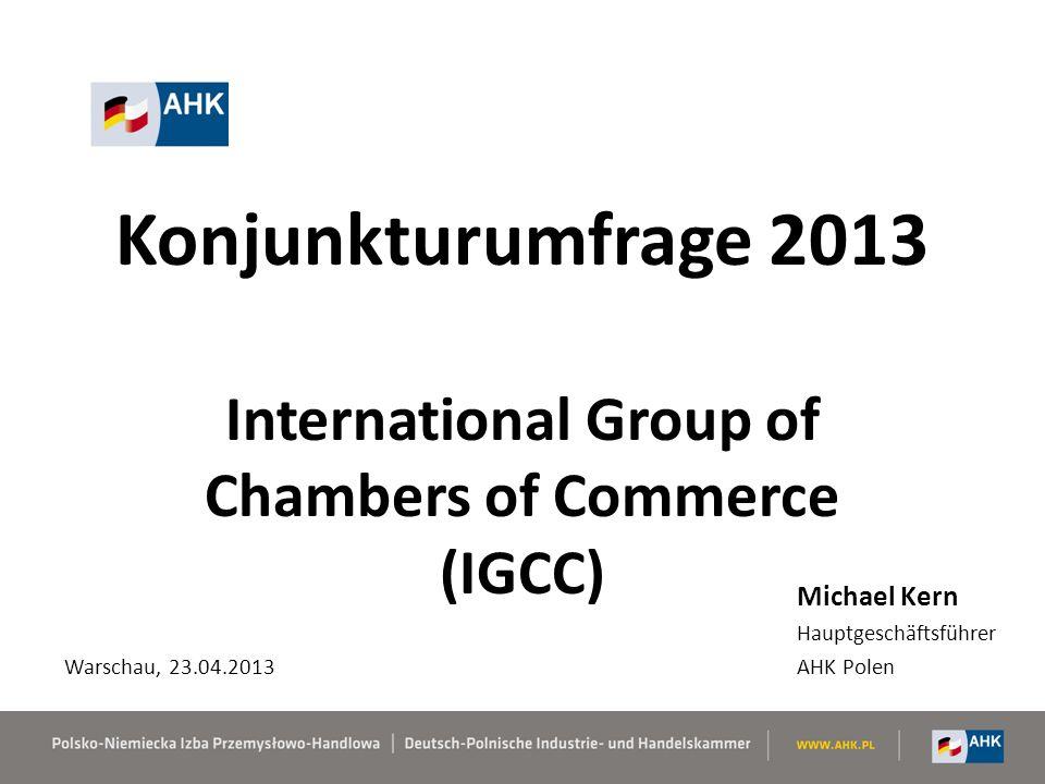 Konjunkturumfrage 2013 International Group of Chambers of Commerce (IGCC) Michael Kern Hauptgeschäftsführer AHK Polen Warschau, 23.04.2013