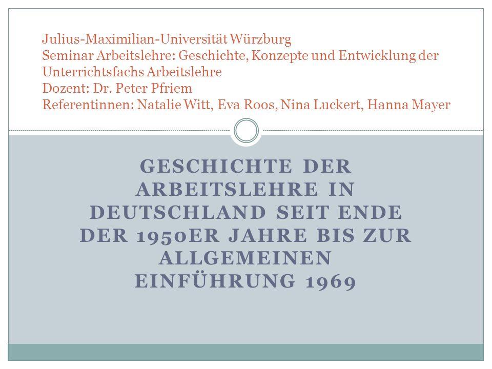 GESCHICHTE DER ARBEITSLEHRE IN DEUTSCHLAND SEIT ENDE DER 1950ER JAHRE BIS ZUR ALLGEMEINEN EINFÜHRUNG 1969 Julius-Maximilian-Universität Würzburg Semin