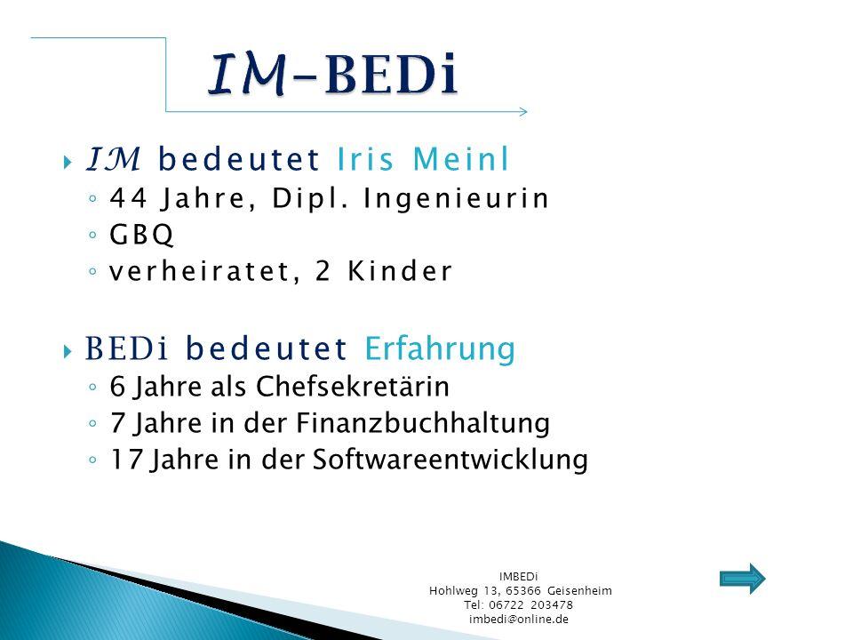 IM bedeutet Iris Meinl 44 Jahre, Dipl. Ingenieurin GBQ verheiratet, 2 Kinder BEDi bedeutet Erfahrung 6 Jahre als Chefsekretärin 7 Jahre in der Finanzb