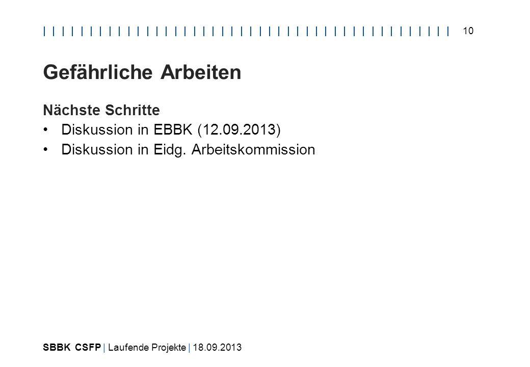 SBBK CSFP | Laufende Projekte | 18.09.2013 10 Gefährliche Arbeiten Nächste Schritte Diskussion in EBBK (12.09.2013) Diskussion in Eidg.