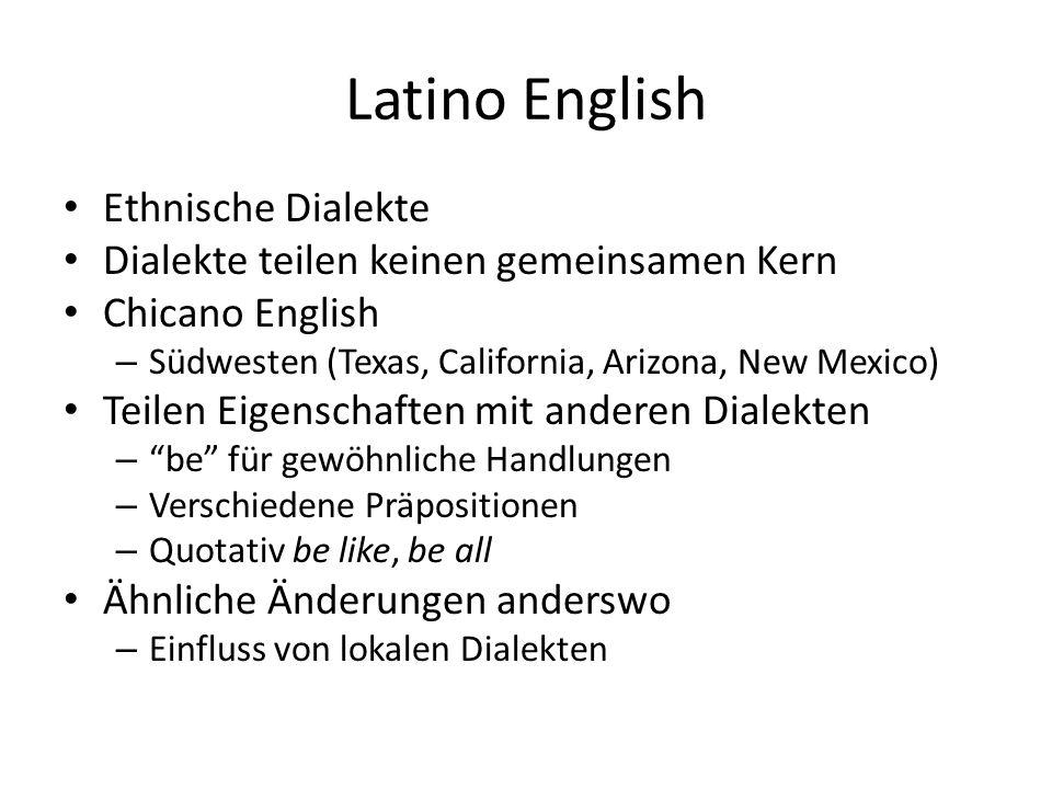 Latino English Ethnische Dialekte Dialekte teilen keinen gemeinsamen Kern Chicano English – Südwesten (Texas, California, Arizona, New Mexico) Teilen Eigenschaften mit anderen Dialekten – be für gewöhnliche Handlungen – Verschiedene Präpositionen – Quotativ be like, be all Ähnliche Änderungen anderswo – Einfluss von lokalen Dialekten