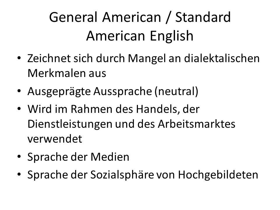 General American / Standard American English Zeichnet sich durch Mangel an dialektalischen Merkmalen aus Ausgeprägte Aussprache (neutral) Wird im Rahmen des Handels, der Dienstleistungen und des Arbeitsmarktes verwendet Sprache der Medien Sprache der Sozialsphäre von Hochgebildeten