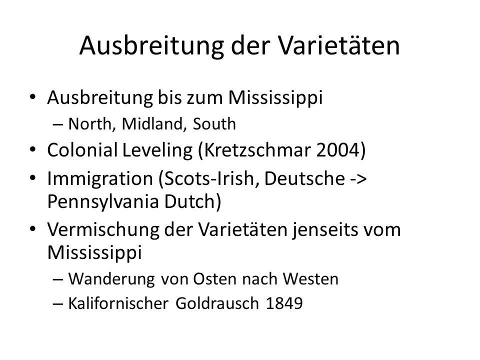 Ausbreitung der Varietäten Ausbreitung bis zum Mississippi – North, Midland, South Colonial Leveling (Kretzschmar 2004) Immigration (Scots-Irish, Deutsche -> Pennsylvania Dutch) Vermischung der Varietäten jenseits vom Mississippi – Wanderung von Osten nach Westen – Kalifornischer Goldrausch 1849