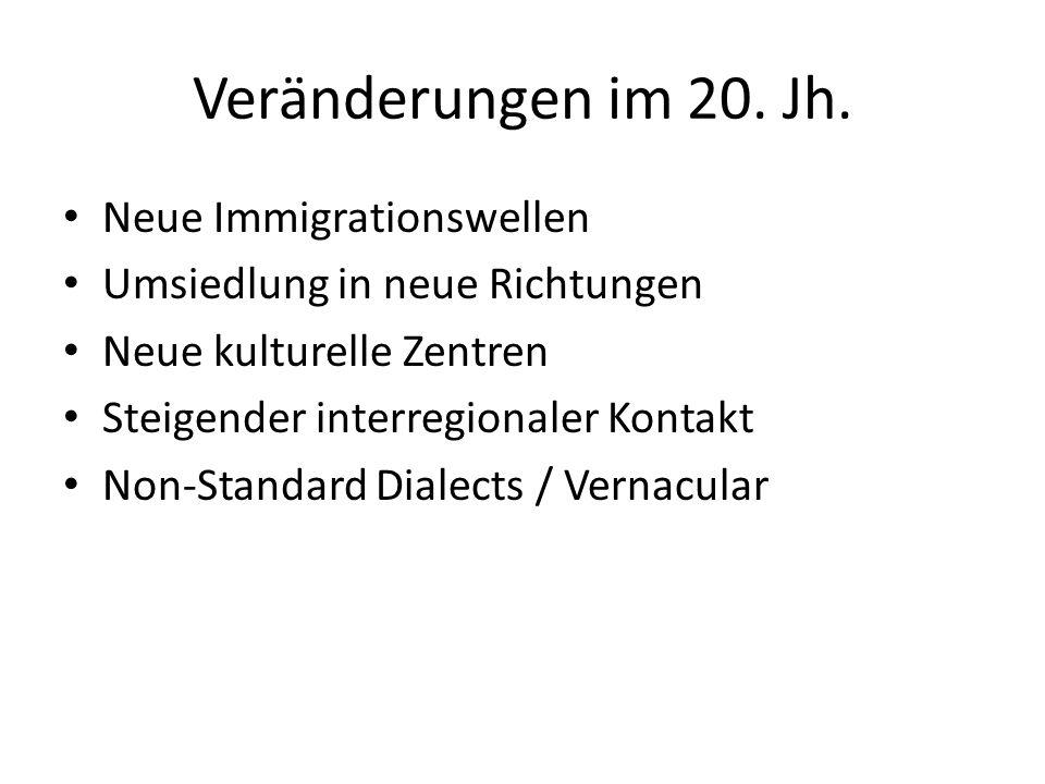 Veränderungen im 20. Jh. Neue Immigrationswellen Umsiedlung in neue Richtungen Neue kulturelle Zentren Steigender interregionaler Kontakt Non-Standard