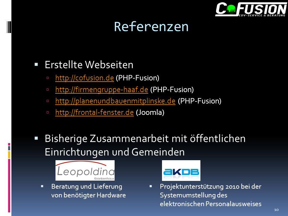 Referenzen Erstellte Webseiten http://cofusion.de (PHP-Fusion) http://cofusion.de http://firmengruppe-haaf.de (PHP-Fusion) http://firmengruppe-haaf.de http://planenundbauenmitplinske.de (PHP-Fusion) http://planenundbauenmitplinske.de http://frontal-fenster.de (Joomla) http://frontal-fenster.de Bisherige Zusammenarbeit mit öffentlichen Einrichtungen und Gemeinden Beratung und Lieferung von benötigter Hardware Projektunterstützung 2010 bei der Systemumstellung des elektronischen Personalausweises 10