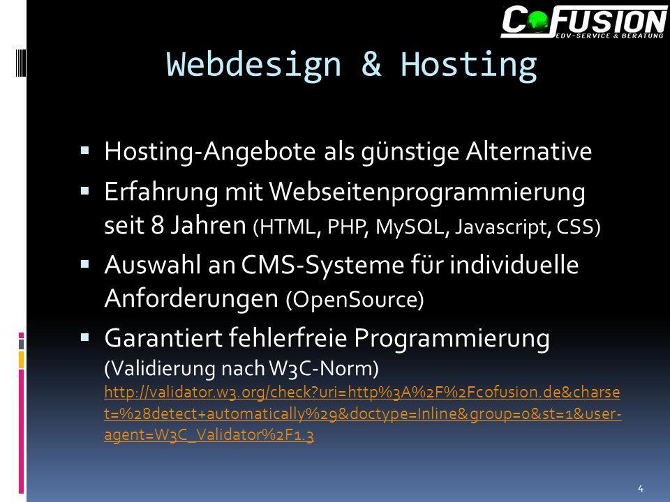 Webdesign & Hosting Hosting-Angebote als günstige Alternative Erfahrung mit Webseitenprogrammierung seit 8 Jahren (HTML, PHP, MySQL, Javascript, CSS) Auswahl an CMS-Systeme für individuelle Anforderungen (OpenSource) Garantiert fehlerfreie Programmierung (Validierung nach W3C-Norm) http://validator.w3.org/check uri=http%3A%2F%2Fcofusion.de&charse t=%28detect+automatically%29&doctype=Inline&group=0&st=1&user- agent=W3C_Validator%2F1.3 http://validator.w3.org/check uri=http%3A%2F%2Fcofusion.de&charse t=%28detect+automatically%29&doctype=Inline&group=0&st=1&user- agent=W3C_Validator%2F1.3 4