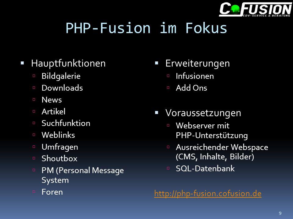 PHP-Fusion im Fokus Hauptfunktionen Bildgalerie Downloads News Artikel Suchfunktion Weblinks Umfragen Shoutbox PM (Personal Message System Foren Erweiterungen Infusionen Add Ons Voraussetzungen Webserver mit PHP-Unterstützung Ausreichender Webspace (CMS, Inhalte, Bilder) SQL-Datenbank http://php-fusion.cofusion.de 9