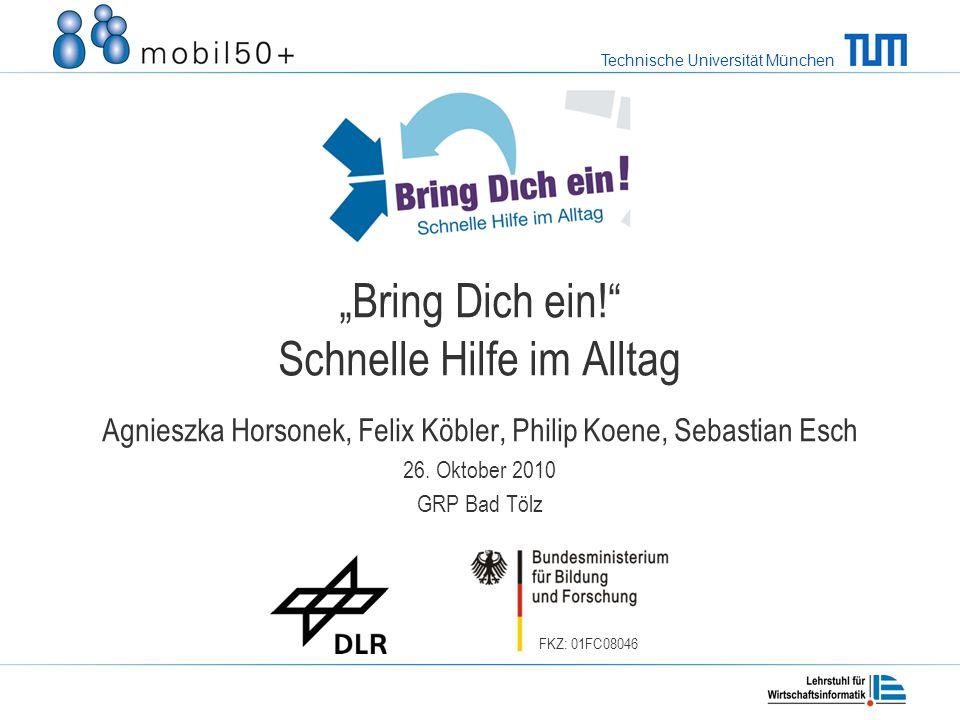 Technische Universität München FKZ: 01FC08046 Bring Dich ein! Schnelle Hilfe im Alltag Agnieszka Horsonek, Felix Köbler, Philip Koene, Sebastian Esch