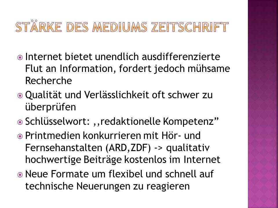 Internet bietet unendlich ausdifferenzierte Flut an Information, fordert jedoch mühsame Recherche Qualität und Verlässlichkeit oft schwer zu überprüfen Schlüsselwort:,,redaktionelle Kompetenz Printmedien konkurrieren mit Hör- und Fernsehanstalten (ARD,ZDF) -> qualitativ hochwertige Beiträge kostenlos im Internet Neue Formate um flexibel und schnell auf technische Neuerungen zu reagieren