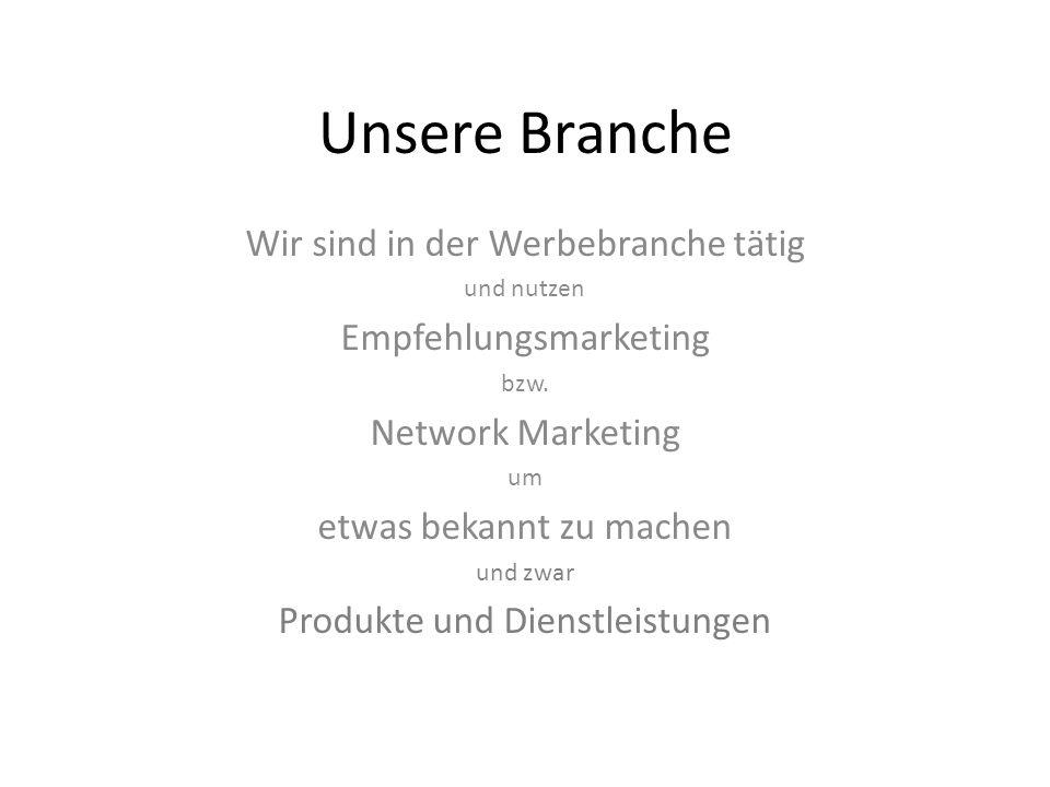 Unsere Branche Wir sind in der Werbebranche tätig und nutzen Empfehlungsmarketing bzw. Network Marketing um etwas bekannt zu machen und zwar Produkte