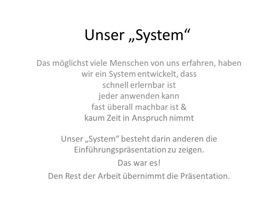 Unser System Das möglichst viele Menschen von uns erfahren, haben wir ein System entwickelt, dass schnell erlernbar ist jeder anwenden kann fast übera