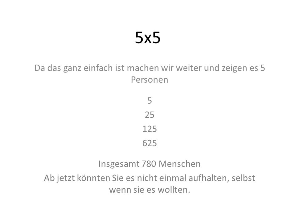 5x5 Da das ganz einfach ist machen wir weiter und zeigen es 5 Personen 5 25 125 625 Insgesamt 780 Menschen Ab jetzt könnten Sie es nicht einmal aufhal