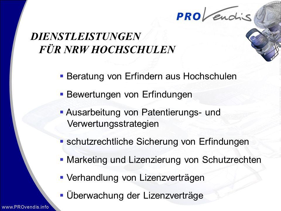 www.PROvendis.info Beratung von Erfindern aus Hochschulen Bewertungen von Erfindungen Ausarbeitung von Patentierungs- und Verwertungsstrategien schutzrechtliche Sicherung von Erfindungen Marketing und Lizenzierung von Schutzrechten Verhandlung von Lizenzverträgen Überwachung der Lizenzverträge DIENSTLEISTUNGEN FÜR NRW HOCHSCHULEN