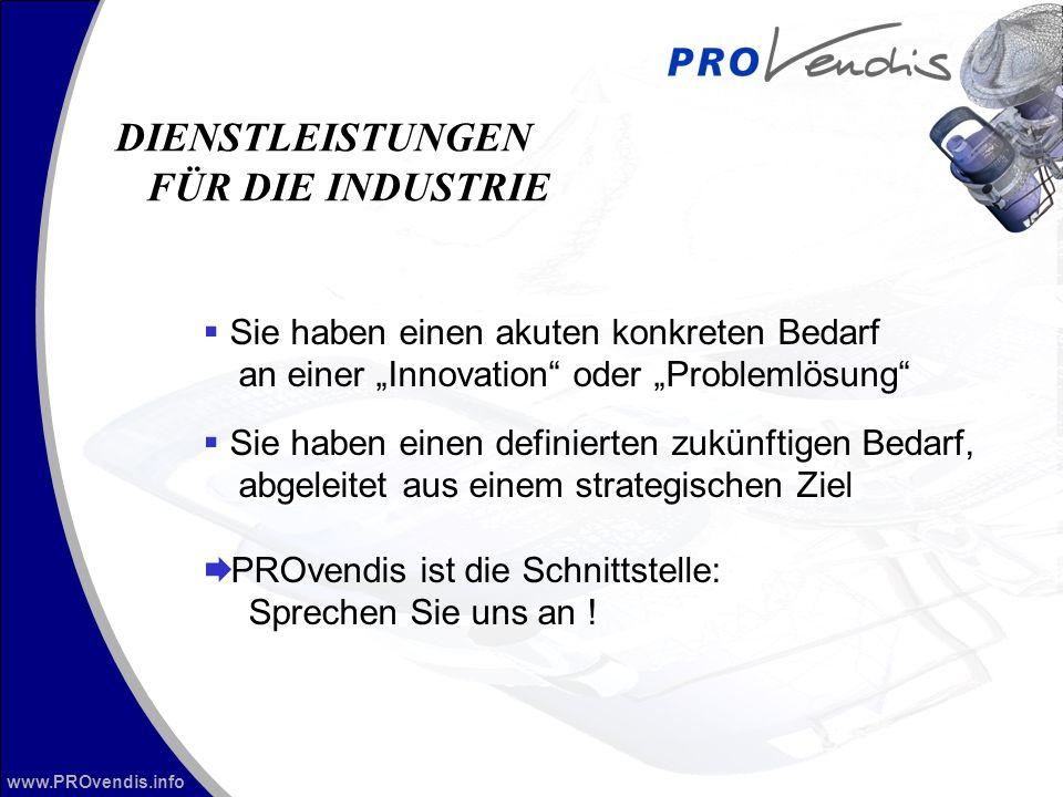 www.PROvendis.info vorgeprüfte Erfindungen schutzrechtlich gesicherte Erfindungen ein Kontaktpartner für die gesamte Abwicklung Kompetenter Partner Mitarbeiter kommen aus der Industrie ZENIT als Muttergesellschaft Kooperationspartner + Netzwerke (Deutsches Innovationsforum, etc.) Vorteile für die Industrie DIENSTLEISTUNGEN FÜR DIE INDUSTRIE