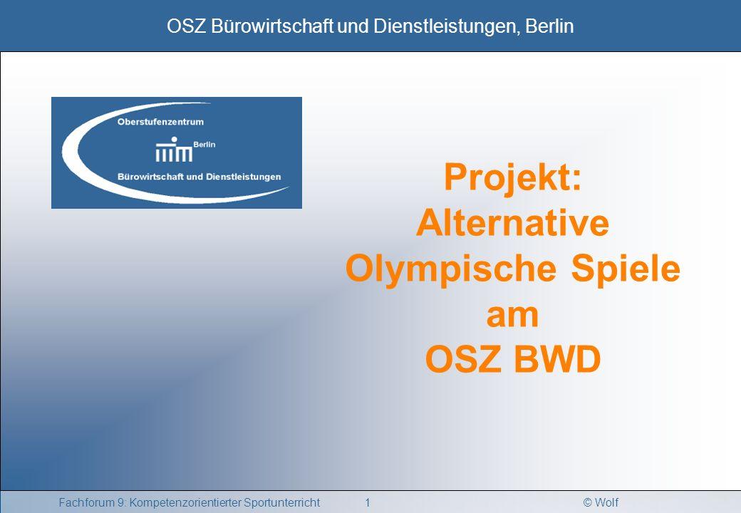 © Wolf OSZ Bürowirtschaft und Dienstleistungen, Berlin 1Fachforum 9: Kompetenzorientierter Sportunterricht Projekt: Alternative Olympische Spiele am O