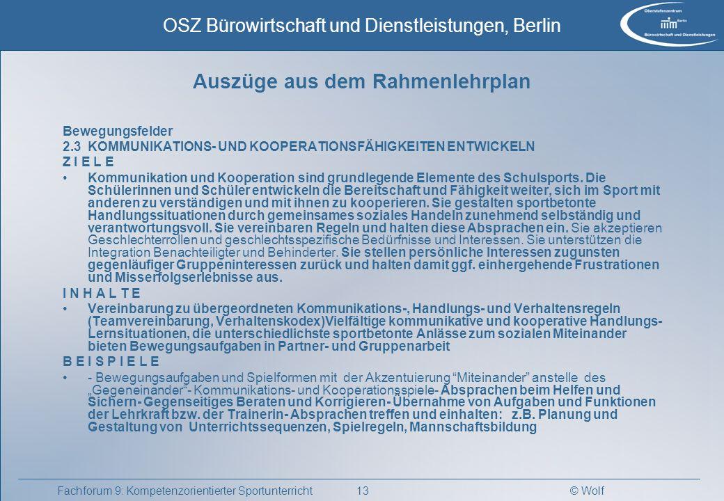 © Wolf OSZ Bürowirtschaft und Dienstleistungen, Berlin 14Fachforum 9: Kompetenzorientierter Sportunterricht Auszüge aus dem Rahmenlehrplan Sport VERANTWORTLICH HANDELN Z I E L E Die Schülerinnen und Schüler schätzen eigene und fremde Fähigkeiten sowie deren Grenzen realistisch ein.