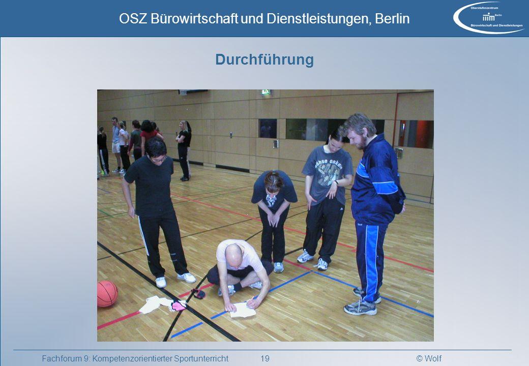 © Wolf OSZ Bürowirtschaft und Dienstleistungen, Berlin 19Fachforum 9: Kompetenzorientierter Sportunterricht Durchführung