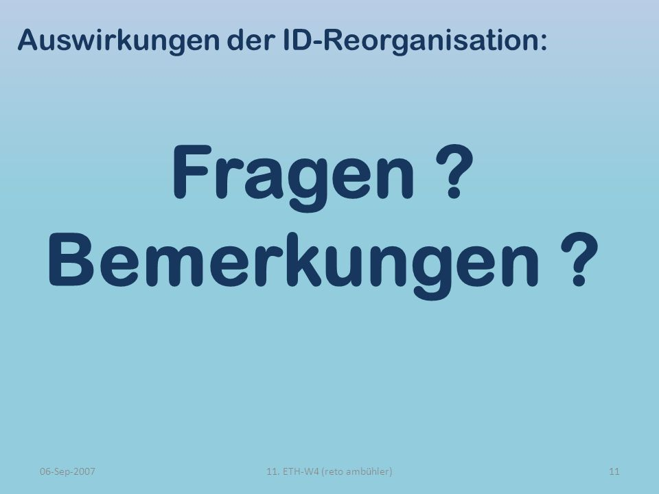 Auswirkungen der ID-Reorganisation: Fragen ? Bemerkungen ? 06-Sep-20071111. ETH-W4 (reto ambühler)