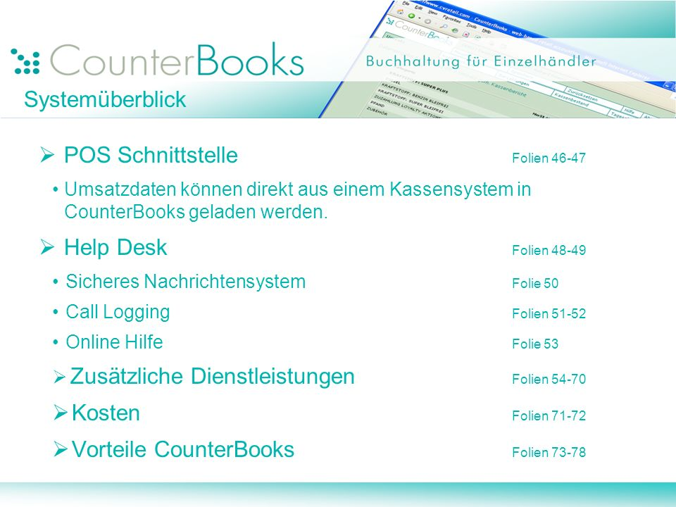 Systemüberblick POS Schnittstelle Folien 46-47 Umsatzdaten können direkt aus einem Kassensystem in CounterBooks geladen werden. Help Desk Folien 48-49