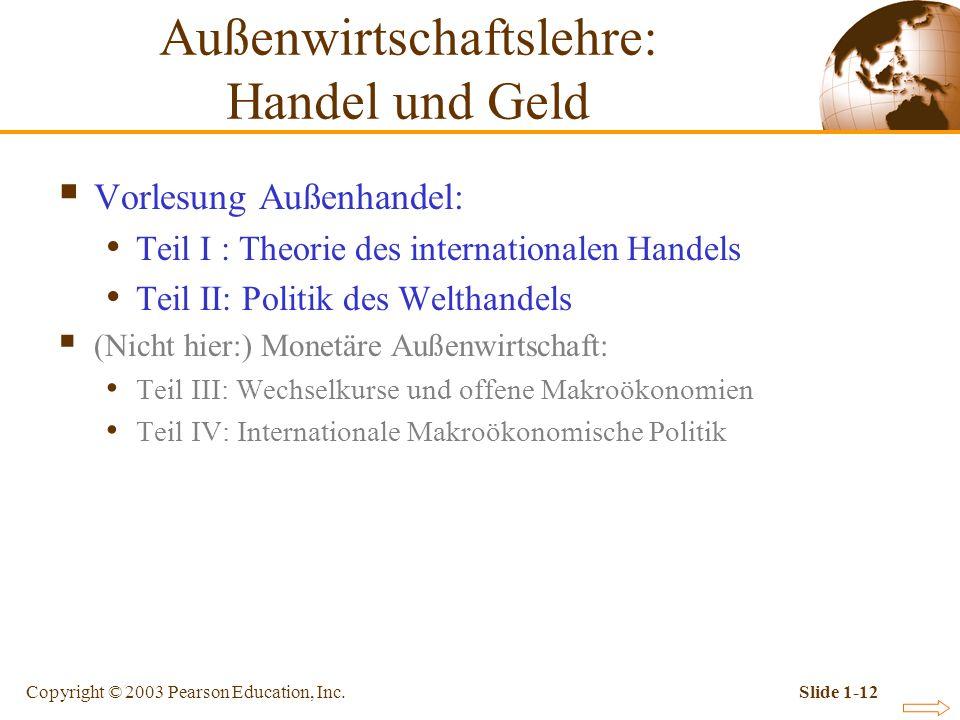 Copyright © 2003 Pearson Education, Inc.Slide 1-12 Vorlesung Außenhandel: Teil I : Theorie des internationalen Handels Teil II: Politik des Welthandel