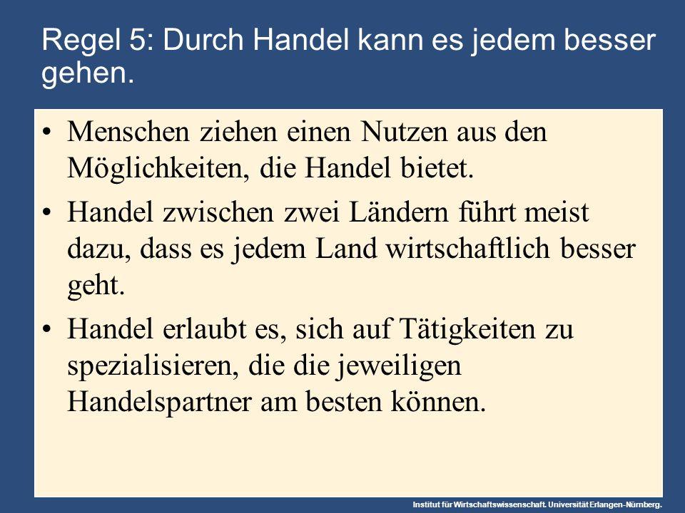 Institut für Wirtschaftswissenschaft. Universität Erlangen-Nürnberg. Regel 5: Durch Handel kann es jedem besser gehen. Menschen ziehen einen Nutzen au