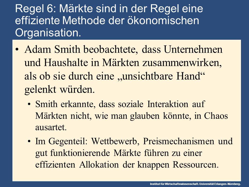 Institut für Wirtschaftswissenschaft. Universität Erlangen-Nürnberg. Regel 6: Märkte sind in der Regel eine effiziente Methode der ökonomischen Organi