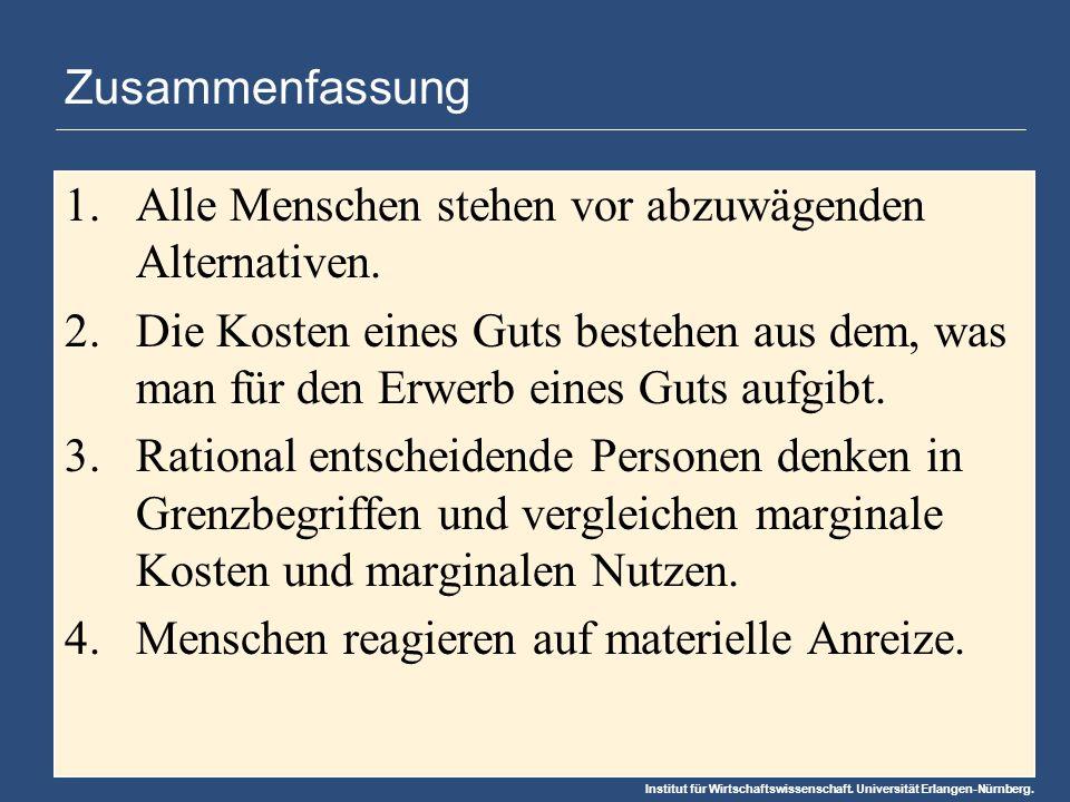 Institut für Wirtschaftswissenschaft. Universität Erlangen-Nürnberg. Zusammenfassung 1.Alle Menschen stehen vor abzuwägenden Alternativen. 2.Die Koste