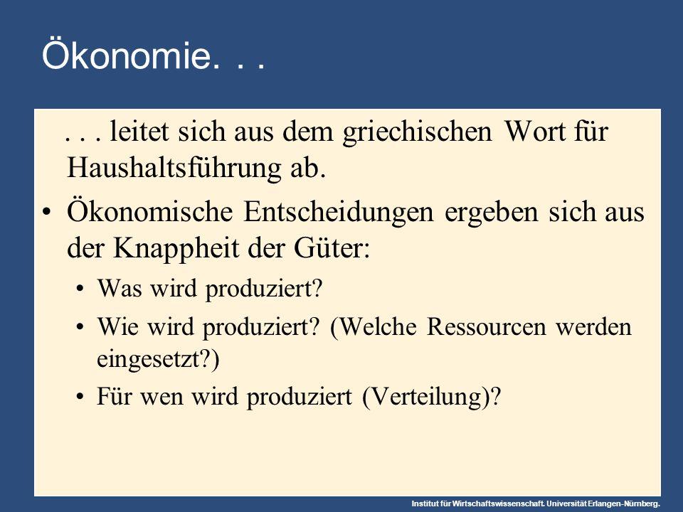 Institut für Wirtschaftswissenschaft. Universität Erlangen-Nürnberg. Ökonomie...... leitet sich aus dem griechischen Wort für Haushaltsführung ab. Öko