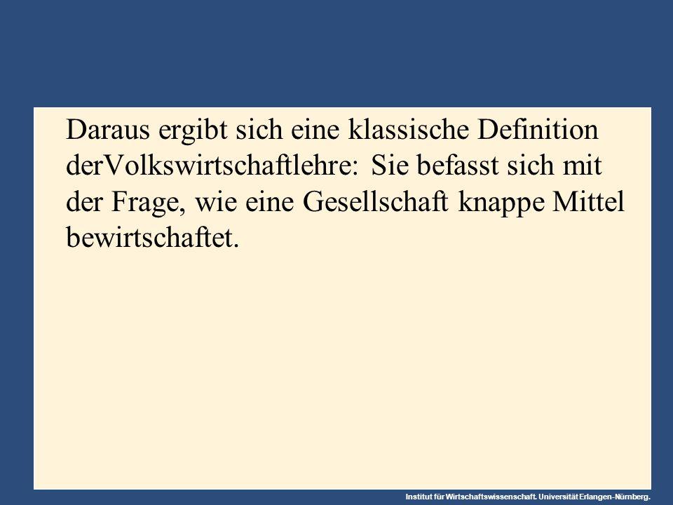 Institut für Wirtschaftswissenschaft. Universität Erlangen-Nürnberg. Daraus ergibt sich eine klassische Definition derVolkswirtschaftlehre: Sie befass