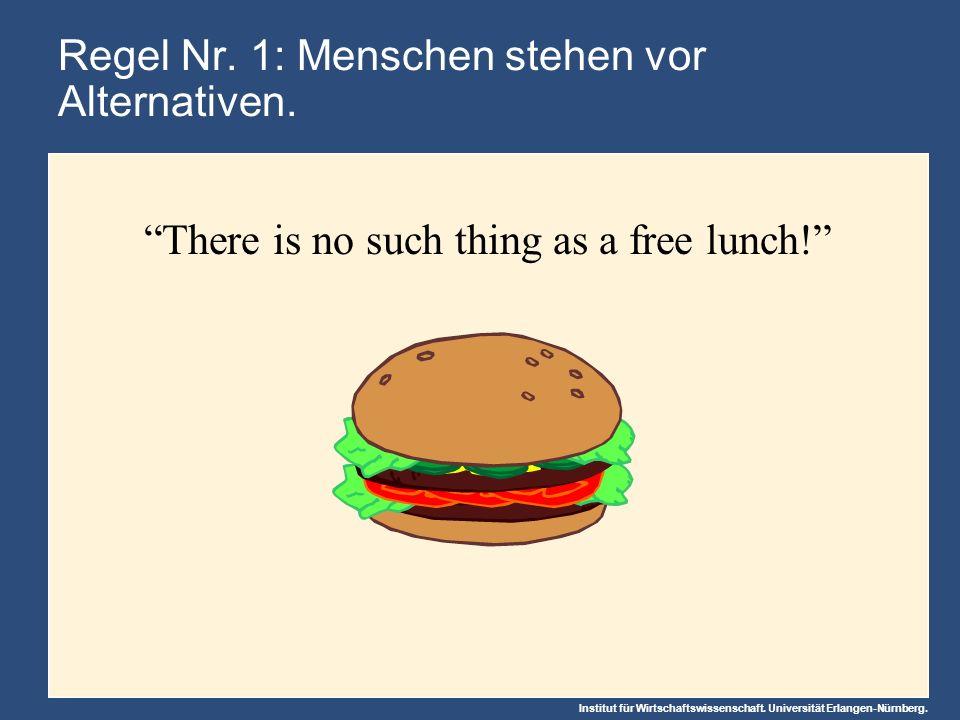 Institut für Wirtschaftswissenschaft. Universität Erlangen-Nürnberg. Regel Nr. 1: Menschen stehen vor Alternativen. There is no such thing as a free l