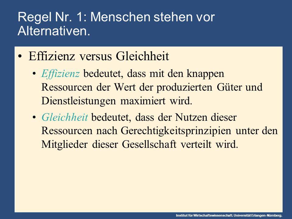 Institut für Wirtschaftswissenschaft. Universität Erlangen-Nürnberg. Regel Nr. 1: Menschen stehen vor Alternativen. Effizienz versus Gleichheit Effizi