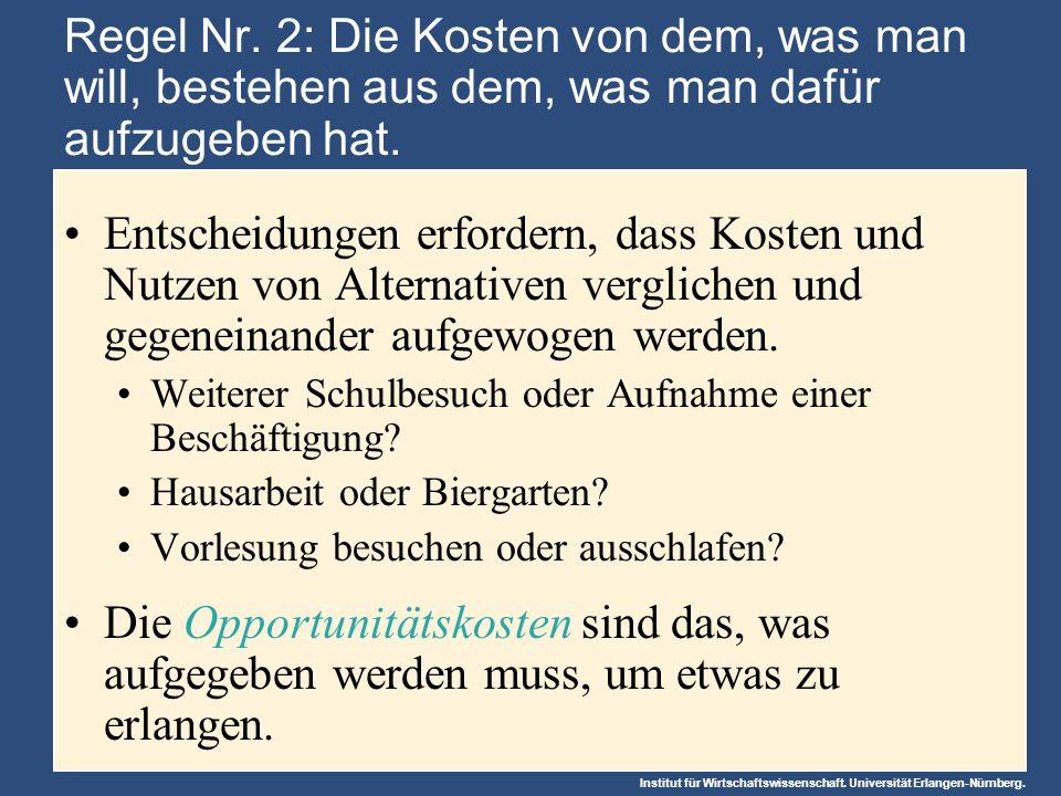 Institut für Wirtschaftswissenschaft. Universität Erlangen-Nürnberg. Regel Nr. 2: Die Kosten von dem, was man will, bestehen aus dem, was man dafür au