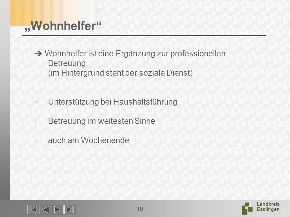 Landkreis Esslingen 10 Wohnhelfer Wohnhelfer ist eine Ergänzung zur professionellen Betreuung (im Hintergrund steht der soziale Dienst) Unterstützung bei Haushaltsführung Betreuung im weitesten Sinne auch am Wochenende