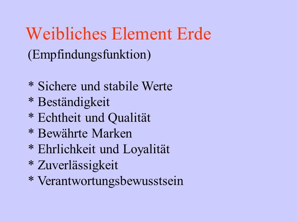 Weibliches Element Erde (Empfindungsfunktion) * Sichere und stabile Werte * Beständigkeit * Echtheit und Qualität * Bewährte Marken * Ehrlichkeit und