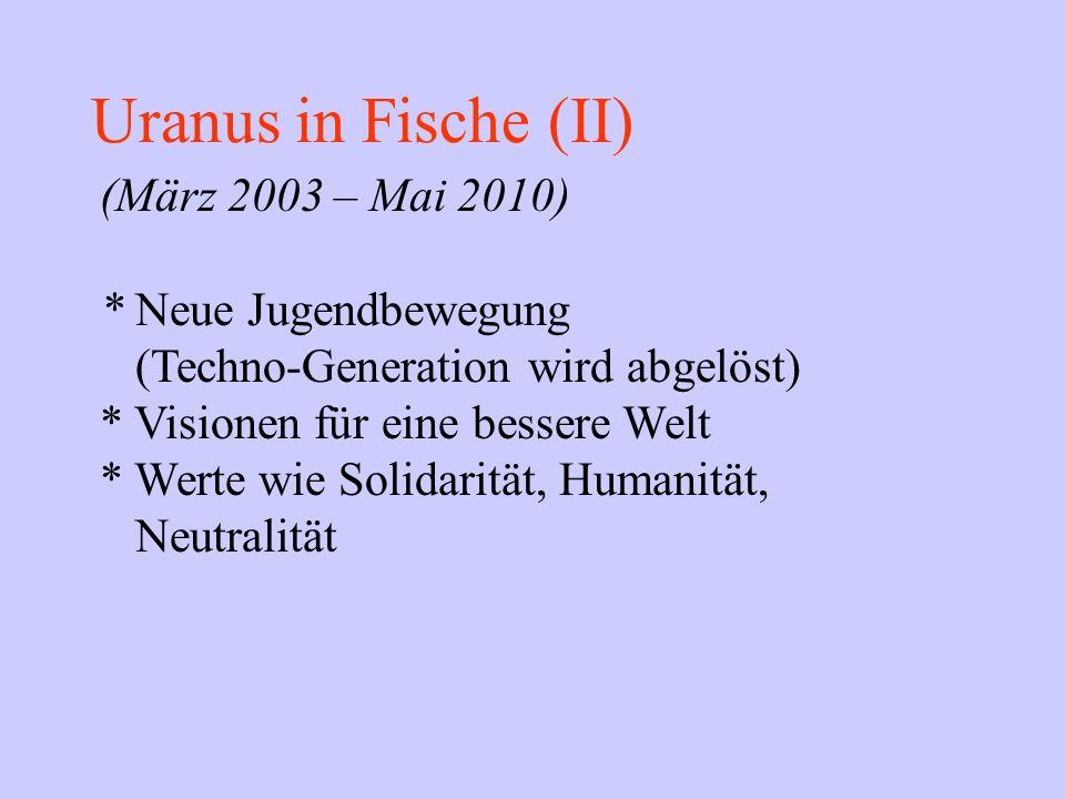 Uranus in Fische (II) (März 2003 – Mai 2010) * Neue Jugendbewegung (Techno-Generation wird abgelöst) * Visionen für eine bessere Welt * Werte wie Soli