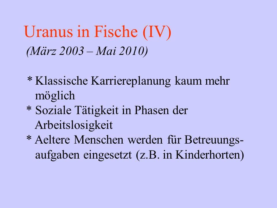 Uranus in Fische (IV) (März 2003 – Mai 2010) * Klassische Karriereplanung kaum mehr möglich * Soziale Tätigkeit in Phasen der Arbeitslosigkeit * Aelte