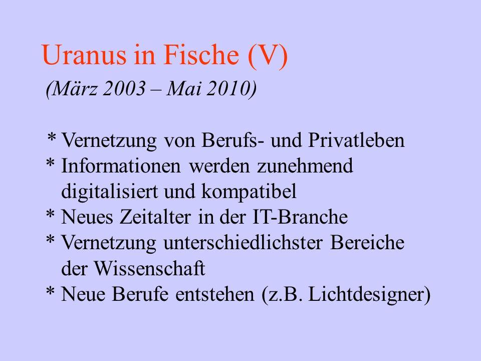 Uranus in Fische (V) (März 2003 – Mai 2010) * Vernetzung von Berufs- und Privatleben * Informationen werden zunehmend digitalisiert und kompatibel * N