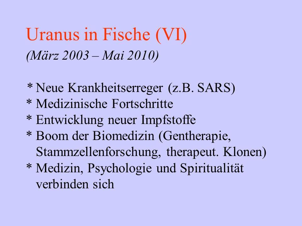 Uranus in Fische (VI) (März 2003 – Mai 2010) * Neue Krankheitserreger (z.B. SARS) * Medizinische Fortschritte * Entwicklung neuer Impfstoffe * Boom de