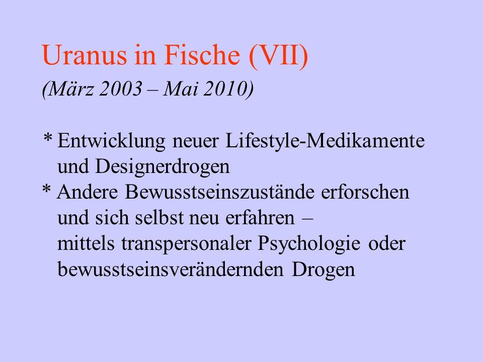 Uranus in Fische (VII) (März 2003 – Mai 2010) * Entwicklung neuer Lifestyle-Medikamente und Designerdrogen * Andere Bewusstseinszustände erforschen un