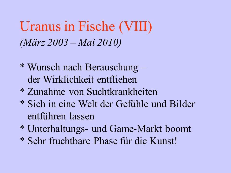 Uranus in Fische (VIII) (März 2003 – Mai 2010) * Wunsch nach Berauschung – der Wirklichkeit entfliehen * Zunahme von Suchtkrankheiten * Sich in eine W
